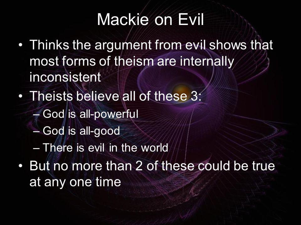 Mackie on Evil Thinks the argument from evil shows that most forms of theism are internally inconsistent.