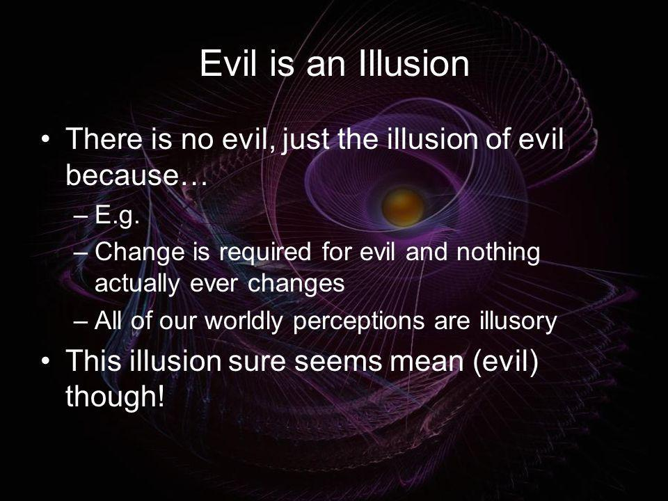 Evil is an IllusionThere is no evil, just the illusion of evil because… E.g. Change is required for evil and nothing actually ever changes.