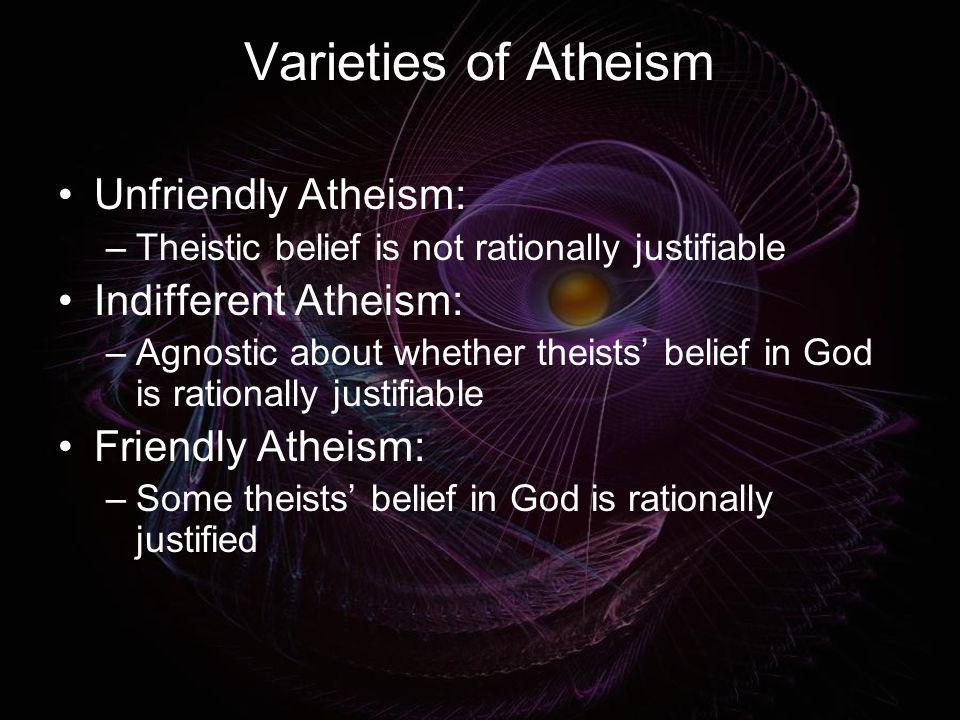 Varieties of Atheism Unfriendly Atheism: Indifferent Atheism: