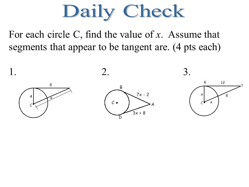 Daily Check For each circle C, find the value of x. Assume that segments that appear to be tangent are. (4 pts each)