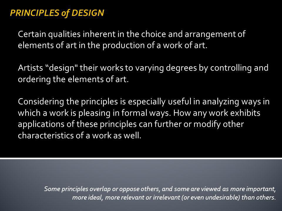 PRINCIPLES of DESIGN Certain qualities inherent in the choice and arrangement of elements of art in the production of a work of art.