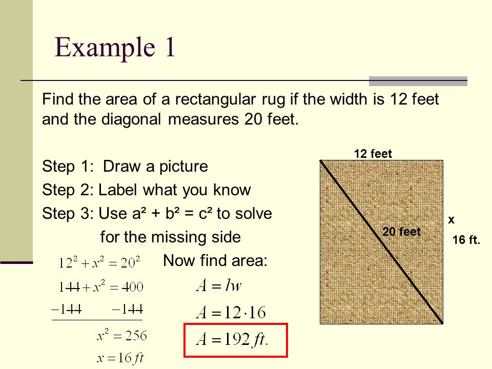 Example 1 Find the area of a rectangular rug if the width is 12 feet and the diagonal measures 20 feet.