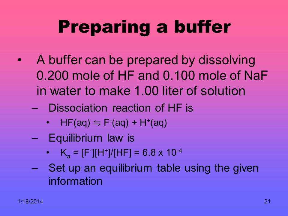 Preparing a buffer A buffer can be prepared by dissolving 0.200 mole of HF and 0.100 mole of NaF in water to make 1.00 liter of solution.
