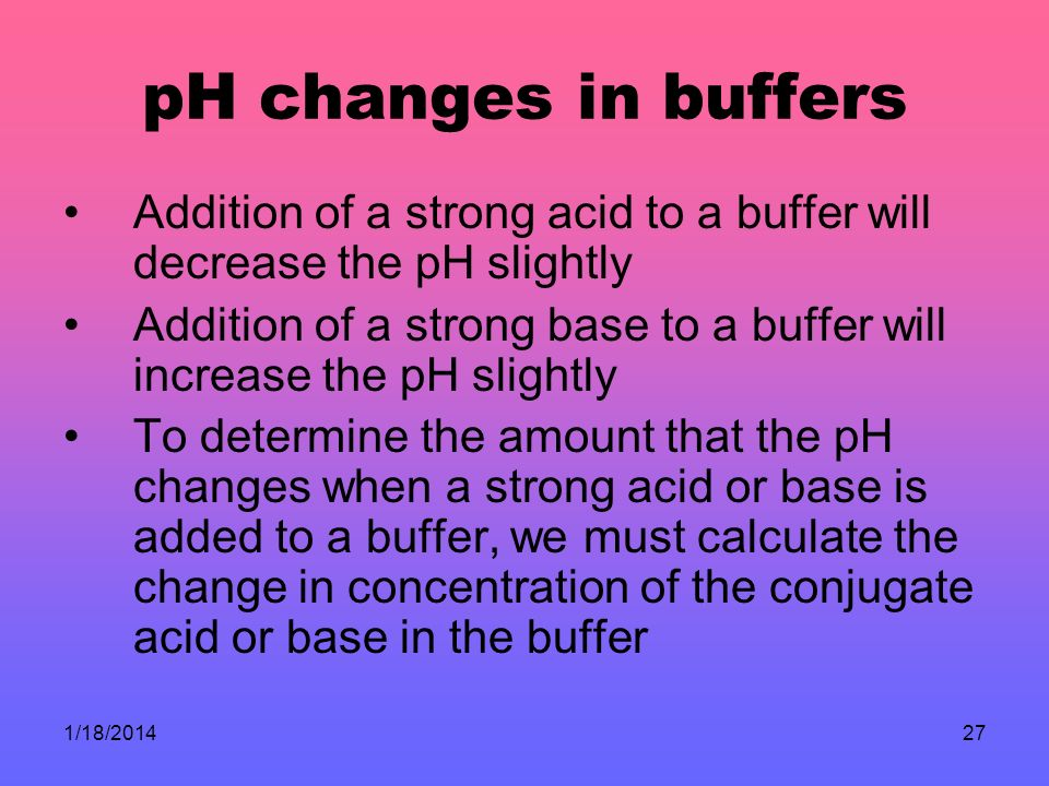 pH changes in buffers Addition of a strong acid to a buffer will decrease the pH slightly.