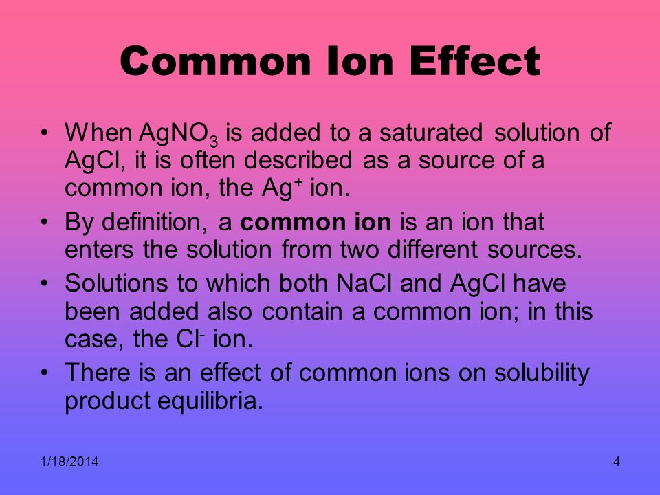Common Ion Effect When AgNO3 is added to a saturated solution of AgCl, it is often described as a source of a common ion, the Ag+ ion.