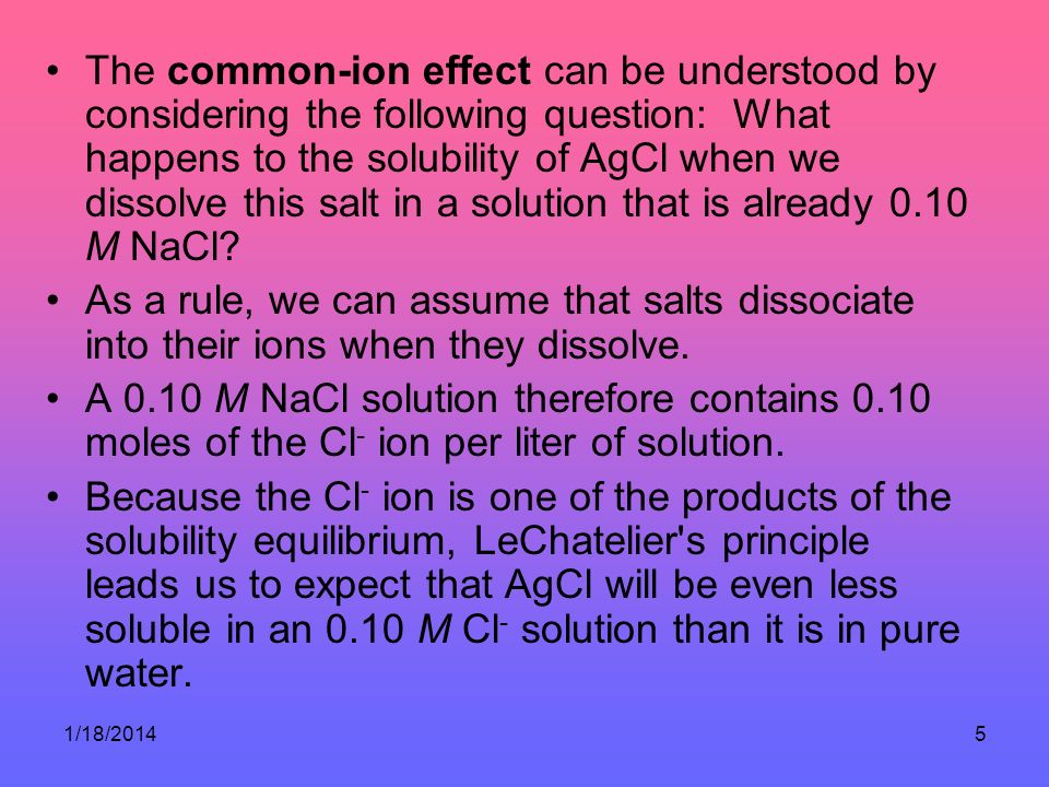 The common-ion effect can be understood by considering the following question: What happens to the solubility of AgCl when we dissolve this salt in a solution that is already 0.10 M NaCl