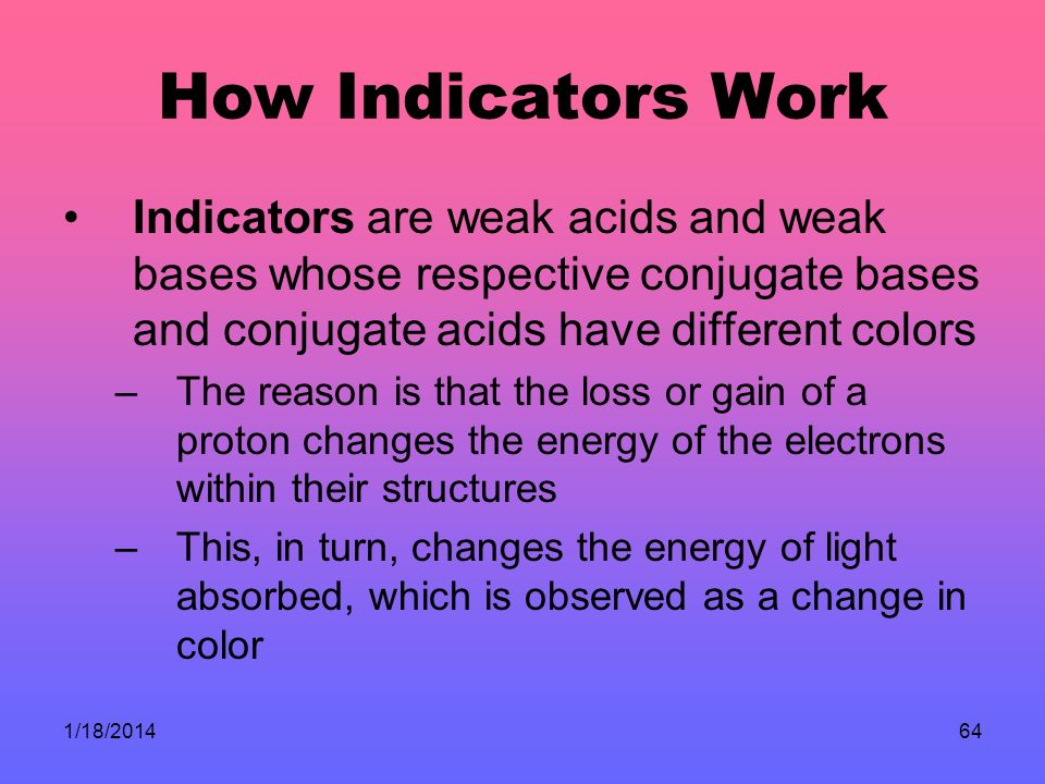 How Indicators Work Indicators are weak acids and weak bases whose respective conjugate bases and conjugate acids have different colors.
