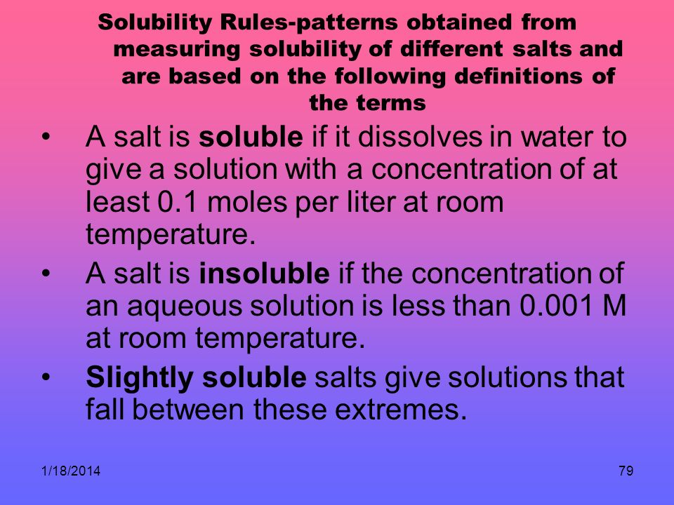 Solubility Rules-patterns obtained from measuring solubility of different salts and are based on the following definitions of the terms