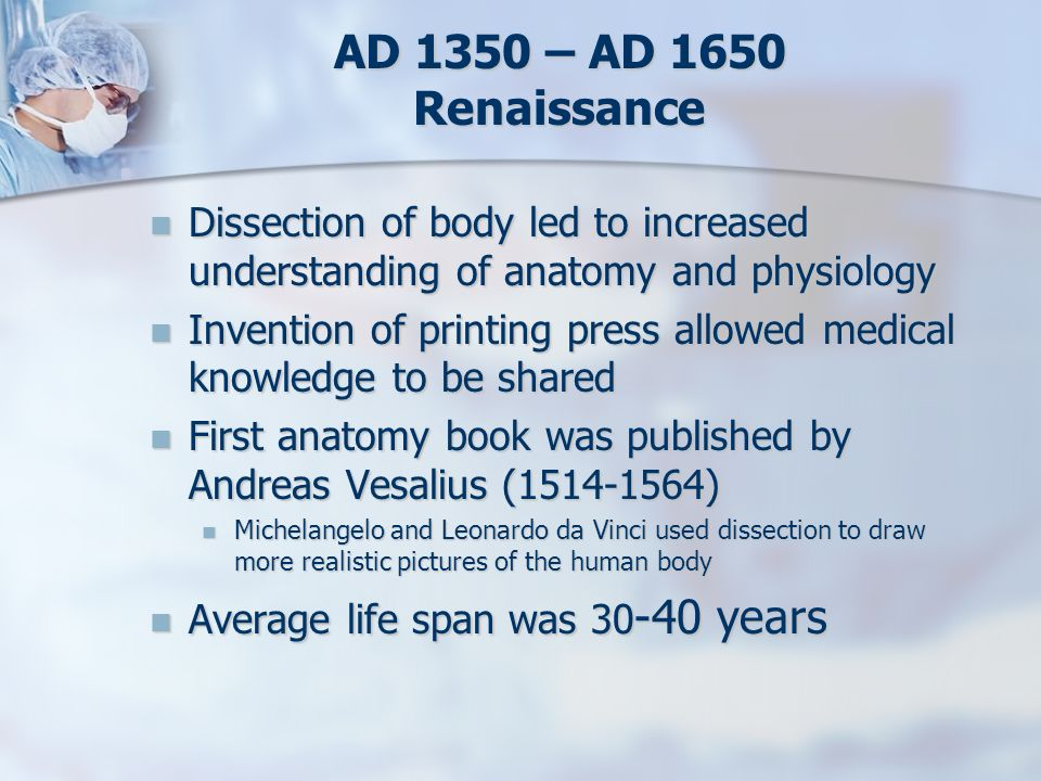 AD 1350 – AD 1650 Renaissance Dissection of body led to increased understanding of anatomy and physiology.