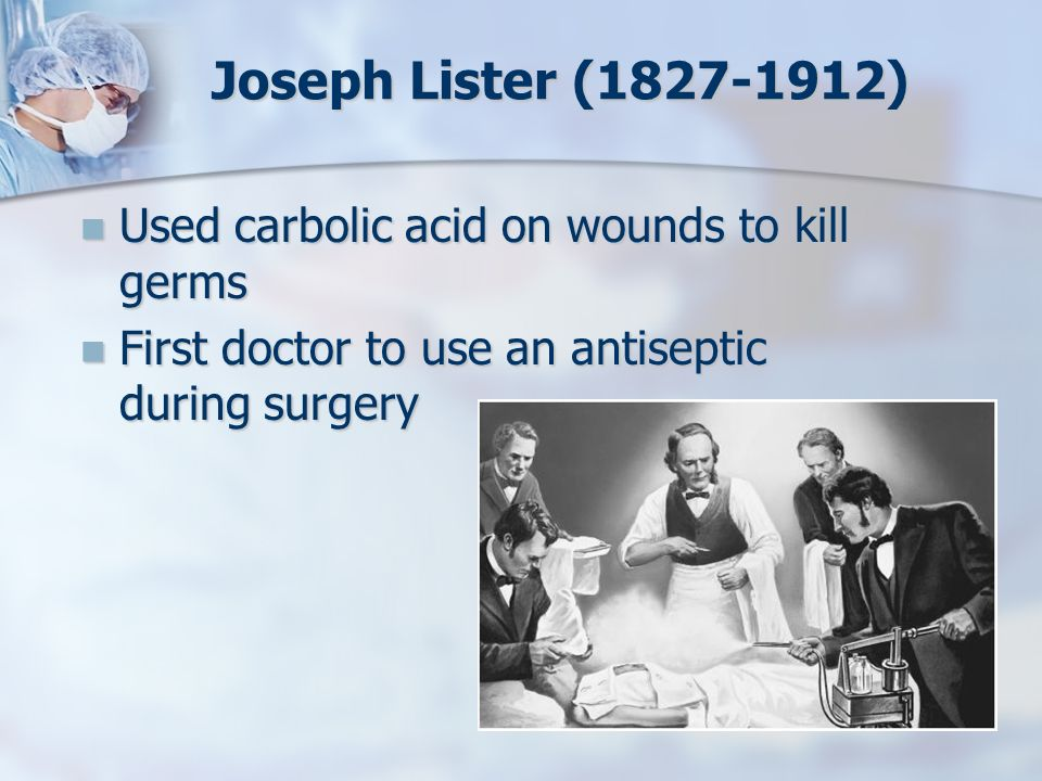 Joseph Lister (1827-1912) Used carbolic acid on wounds to kill germs
