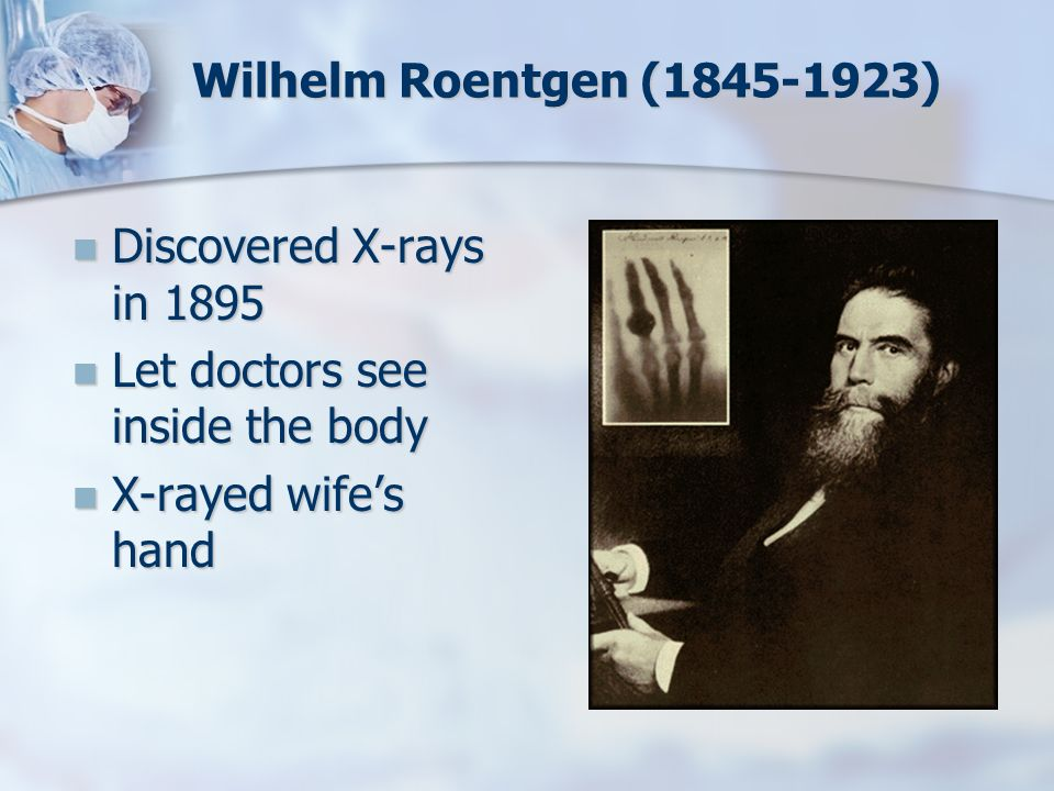 Wilhelm Roentgen (1845-1923) Discovered X-rays in 1895.