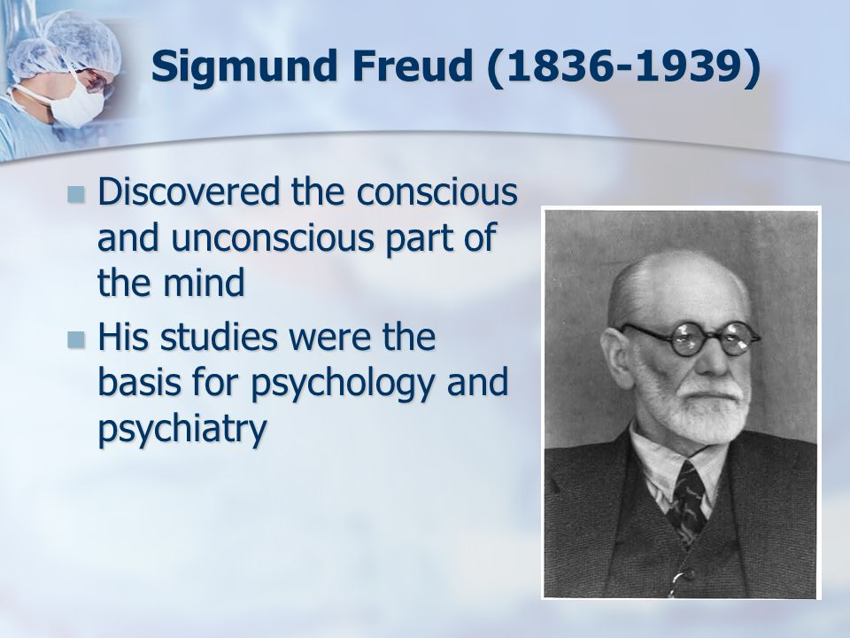 Sigmund Freud (1836-1939) Discovered the conscious and unconscious part of the mind.