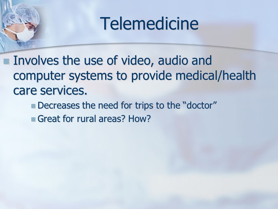 Telemedicine Involves the use of video, audio and computer systems to provide medical/health care services.