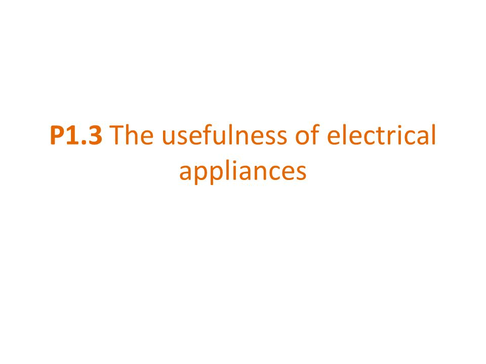 P1.3 The usefulness of electrical appliances