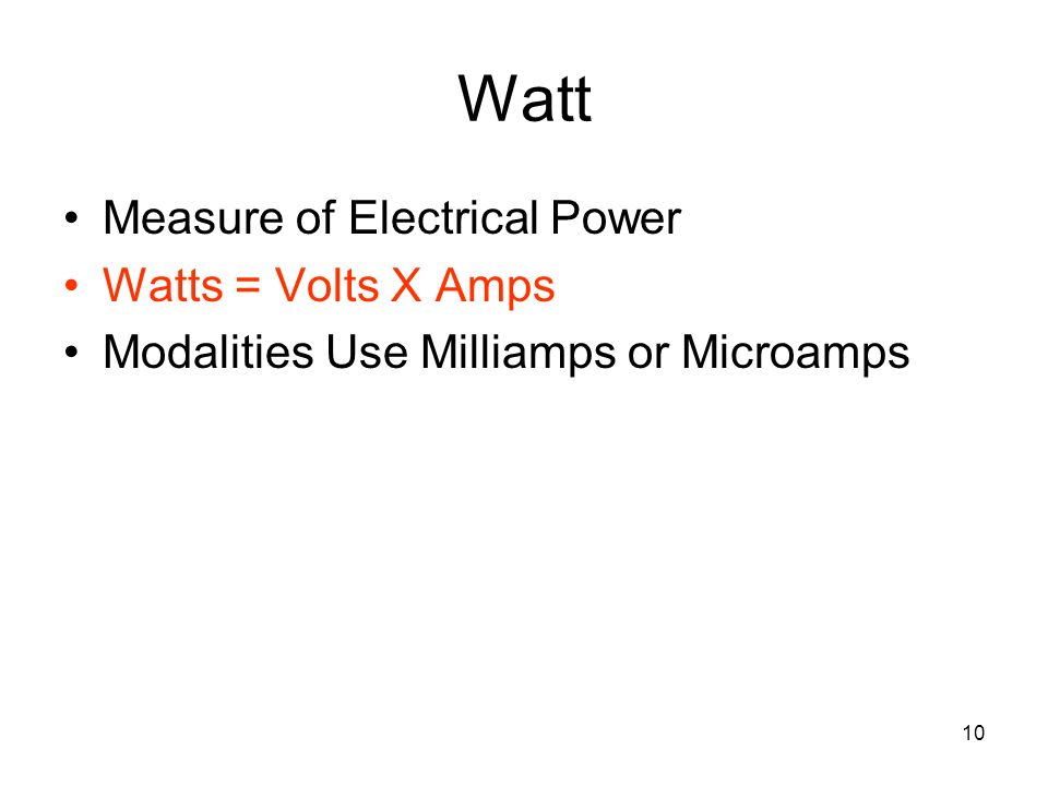 Watt Measure of Electrical Power Watts = Volts X Amps