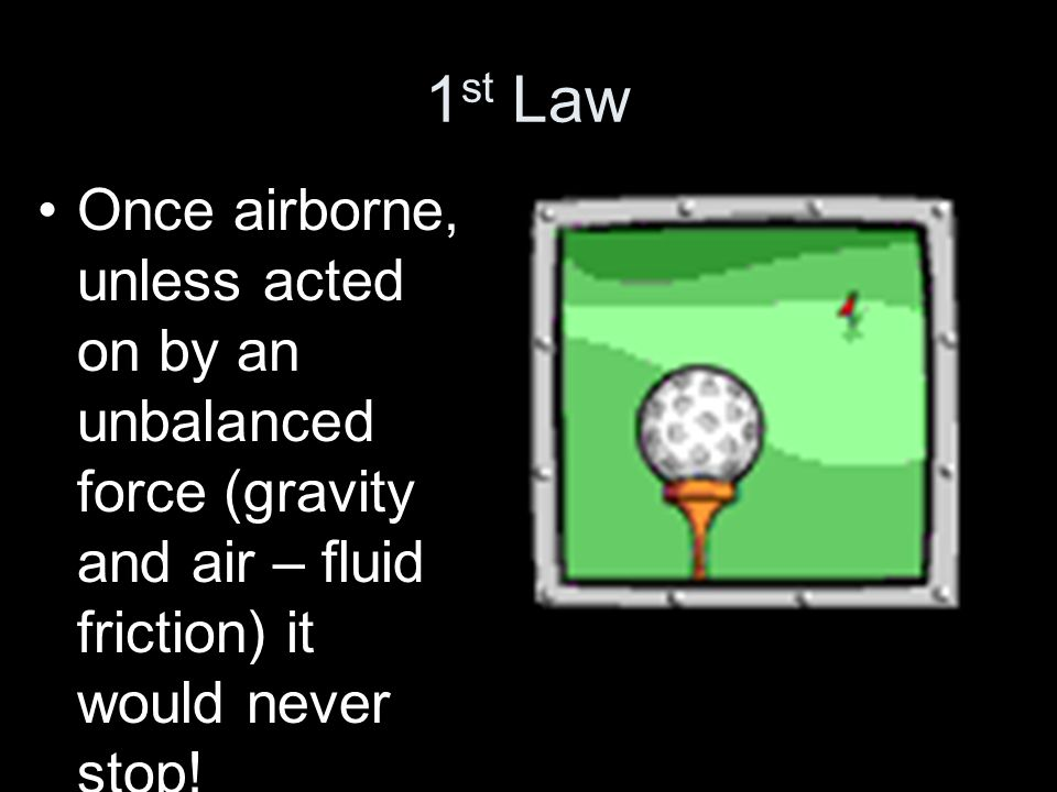 1st Law Once airborne, unless acted on by an unbalanced force (gravity and air – fluid friction) it would never stop!
