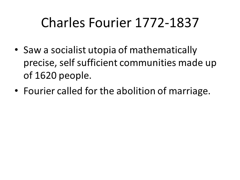 Charles Fourier 1772-1837 Saw a socialist utopia of mathematically precise, self sufficient communities made up of 1620 people.
