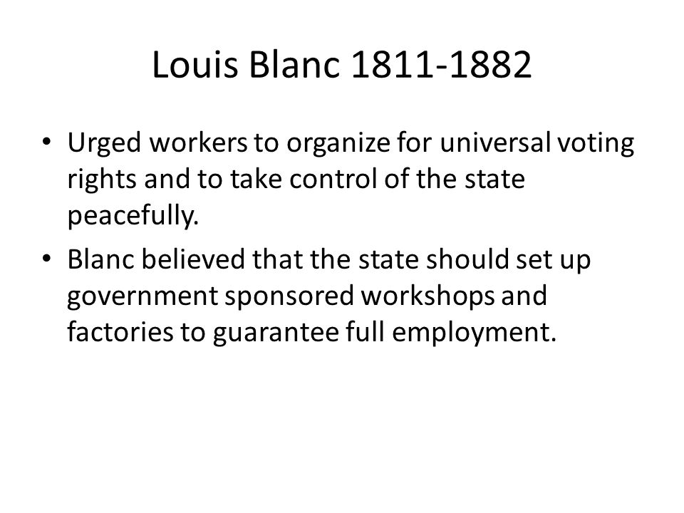 Louis Blanc Urged workers to organize for universal voting rights and to take control of the state peacefully.