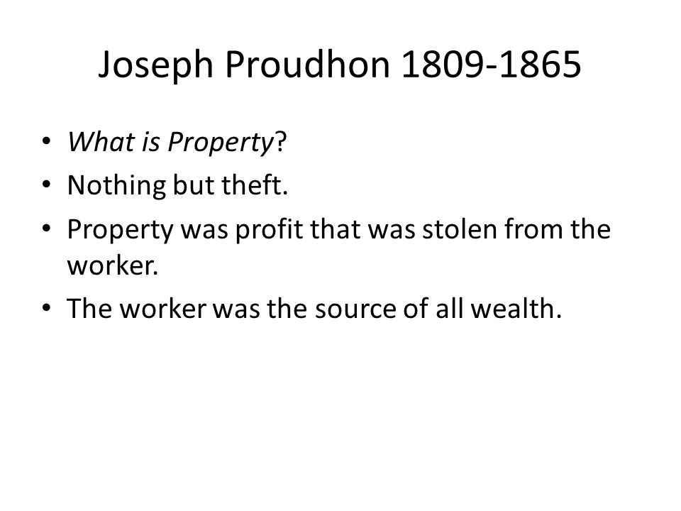 Joseph Proudhon 1809-1865 What is Property Nothing but theft.