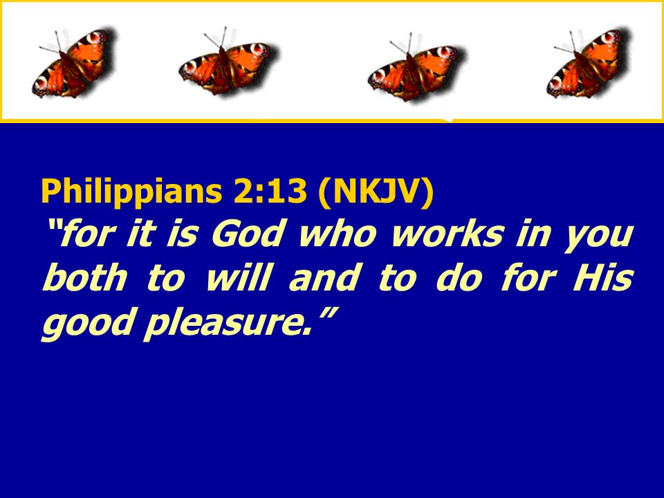 Philippians 2:13 (NKJV) for it is God who works in you both to will and to do for His good pleasure.