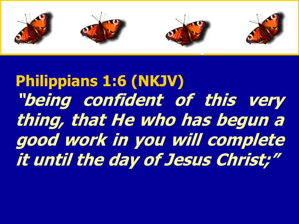 Philippians 1:6 (NKJV) being confident of this very thing, that He who has begun a good work in you will complete it until the day of Jesus Christ;
