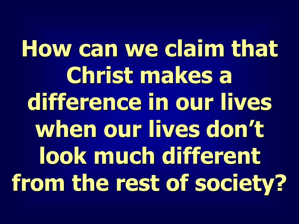 How can we claim that Christ makes a difference in our lives when our lives don't look much different from the rest of society