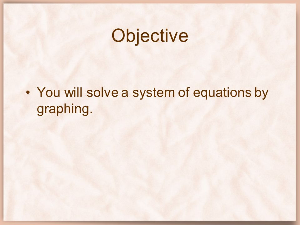 Objective You will solve a system of equations by graphing.