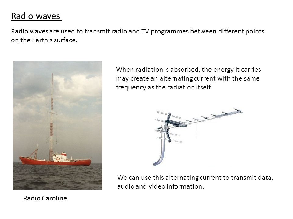 Radio wavesRadio waves are used to transmit radio and TV programmes between different points on the Earth s surface.