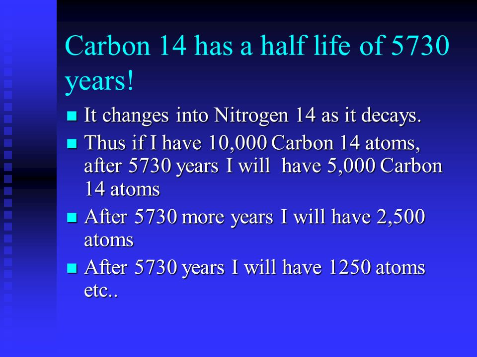 Carbon 14 has a half life of 5730 years!