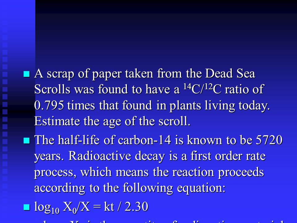 A scrap of paper taken from the Dead Sea Scrolls was found to have a 14C/12C ratio of 0.795 times that found in plants living today. Estimate the age of the scroll.