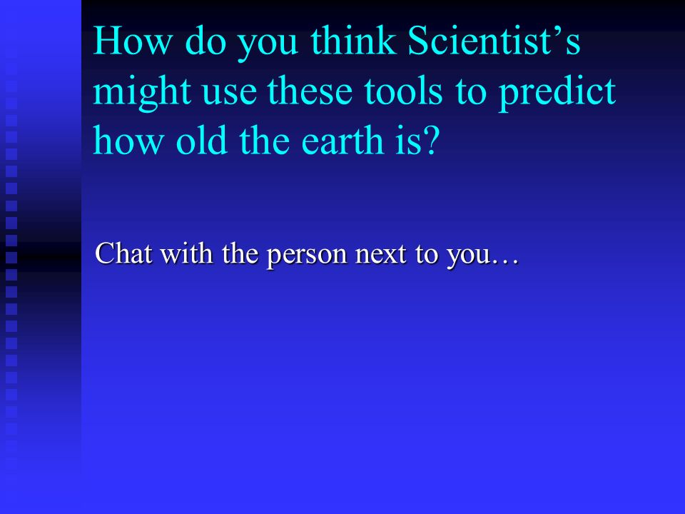 How do you think Scientist's might use these tools to predict how old the earth is