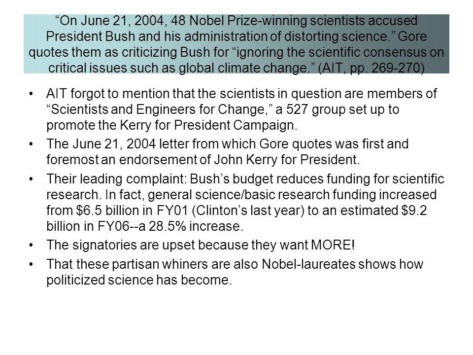 On June 21, 2004, 48 Nobel Prize-winning scientists accused President Bush and his administration of distorting science. Gore quotes them as criticizing Bush for ignoring the scientific consensus on critical issues such as global climate change. (AIT, pp. 269-270)