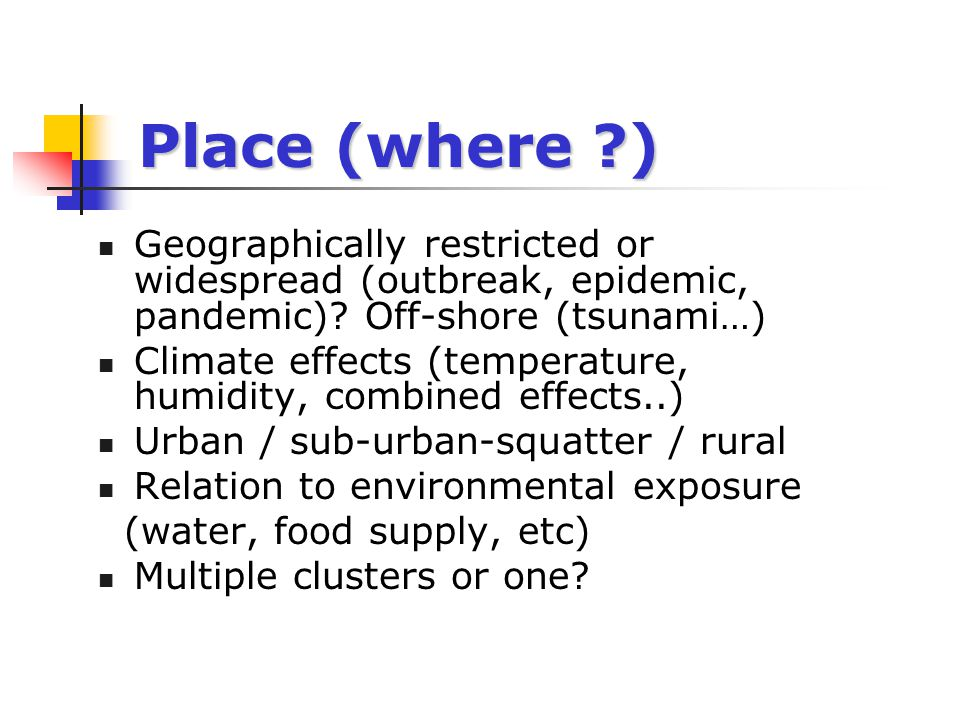 Place (where ) Geographically restricted or widespread (outbreak, epidemic, pandemic) Off-shore (tsunami…)