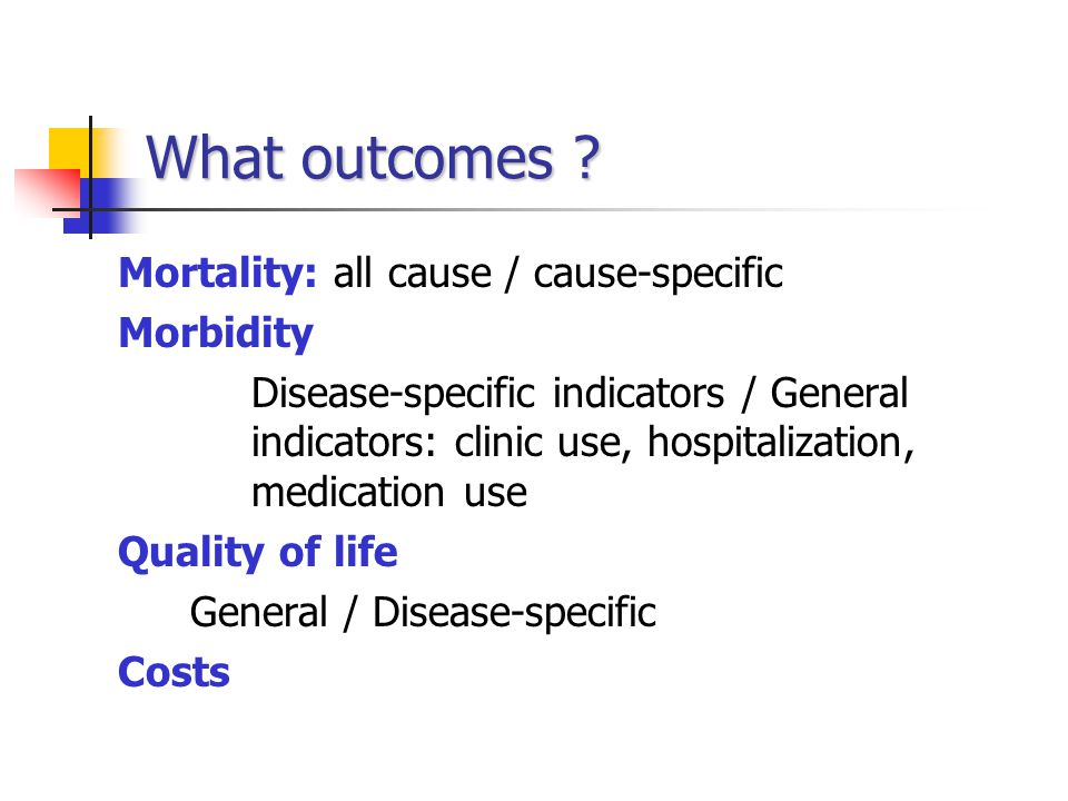 What outcomes Mortality: all cause / cause-specific Morbidity