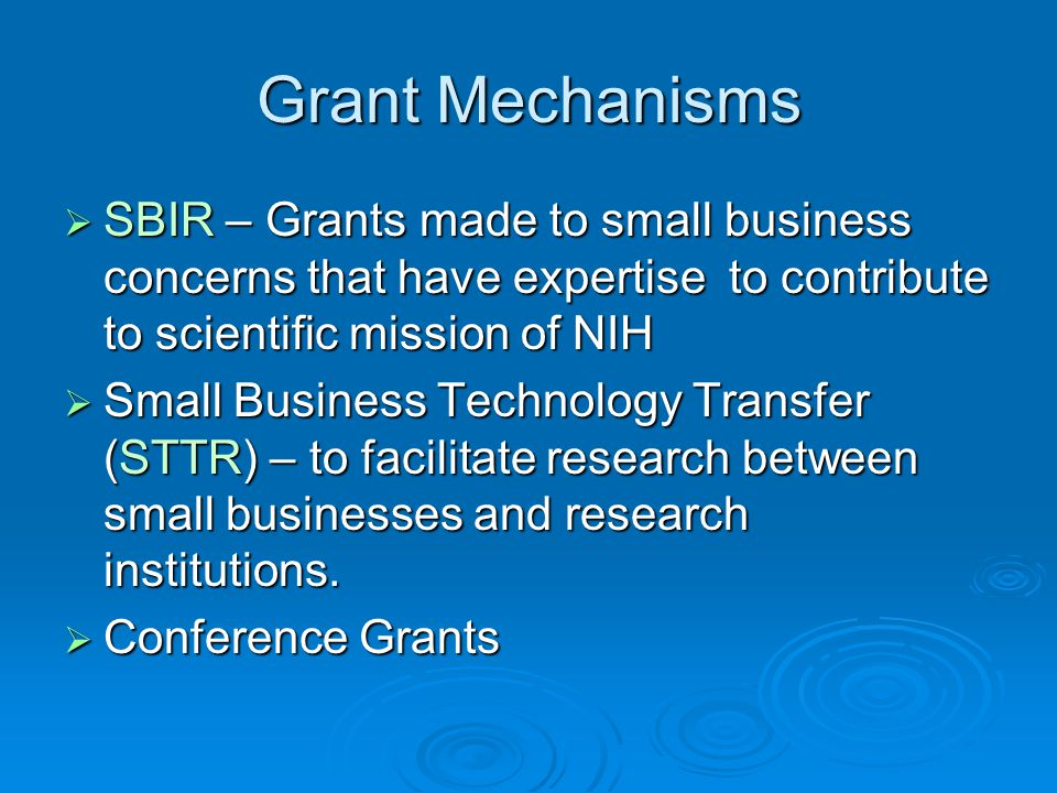 Grant Mechanisms SBIR – Grants made to small business concerns that have expertise to contribute to scientific mission of NIH.