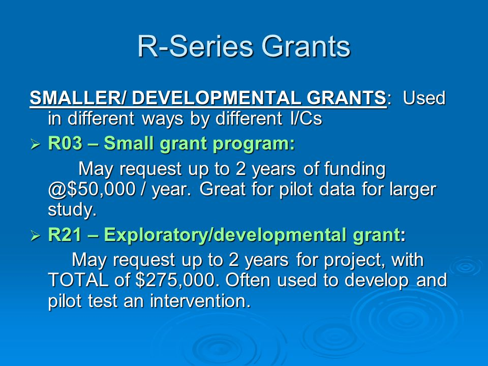 R-Series Grants SMALLER/ DEVELOPMENTAL GRANTS: Used in different ways by different I/Cs. R03 – Small grant program: