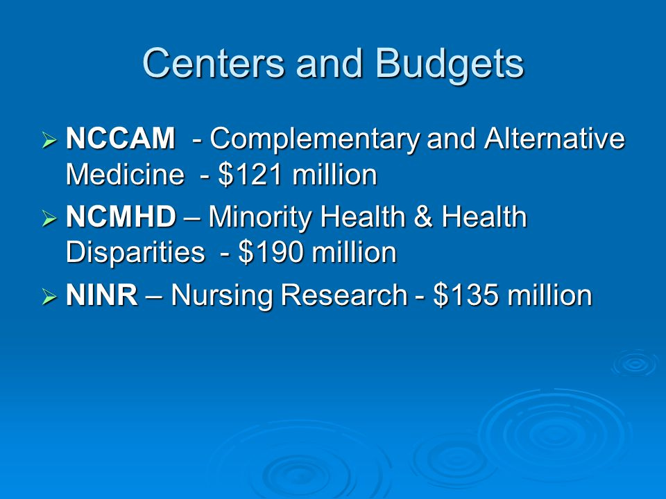 Centers and Budgets NCCAM - Complementary and Alternative Medicine - $121 million. NCMHD – Minority Health & Health Disparities - $190 million.
