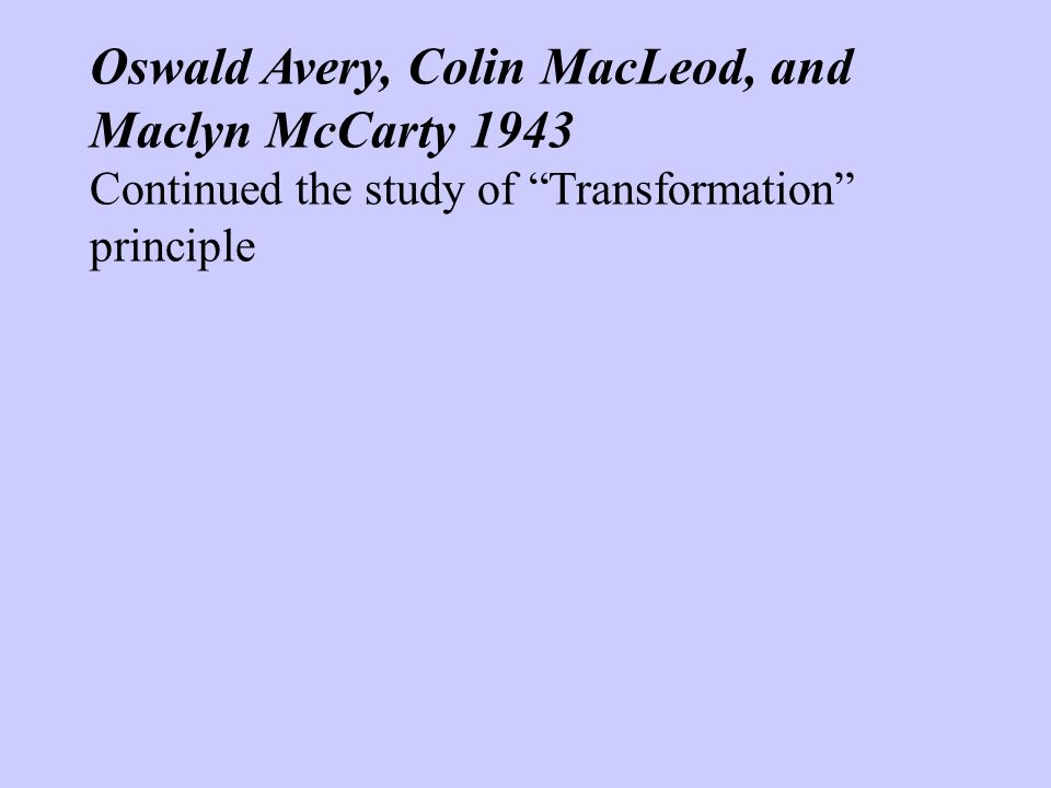 Oswald Avery, Colin MacLeod, and Maclyn McCarty 1943 Continued the study of Transformation principle