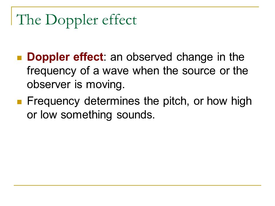 The Doppler effect Doppler effect: an observed change in the frequency of a wave when the source or the observer is moving.