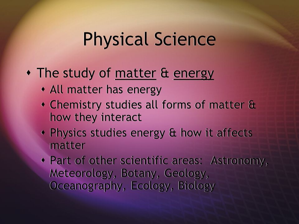 Physical Science The study of matter & energy All matter has energy
