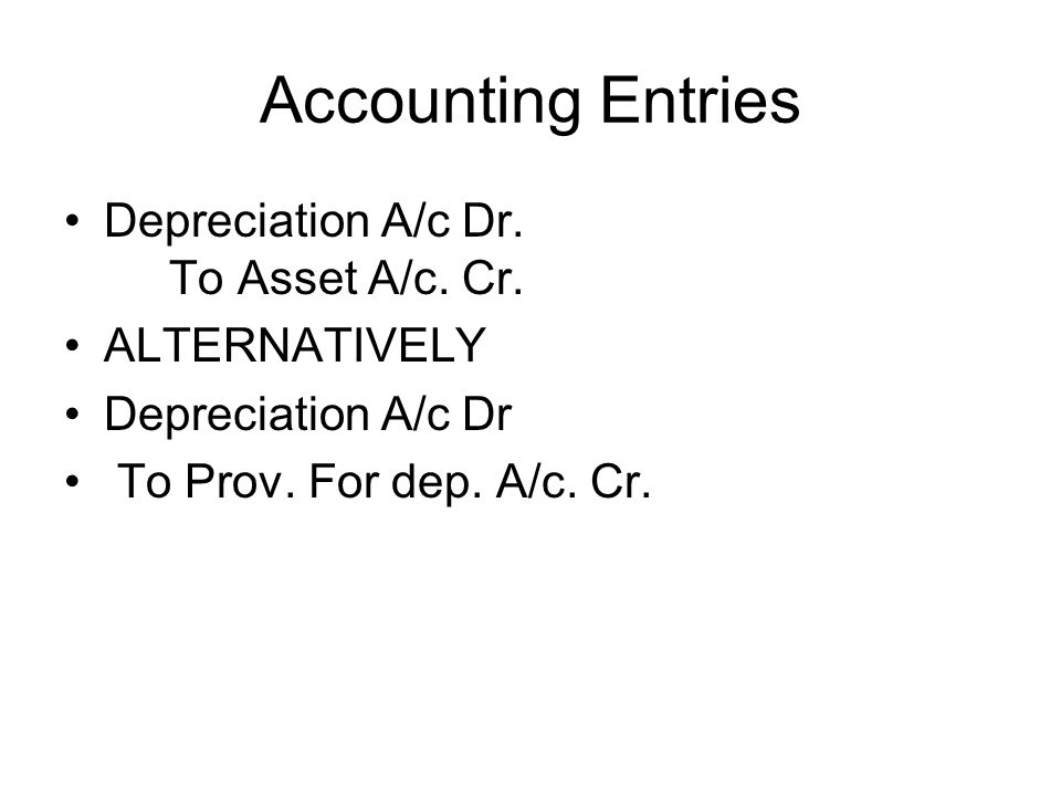 Accounting Entries Depreciation A/c Dr. To Asset A/c. Cr.