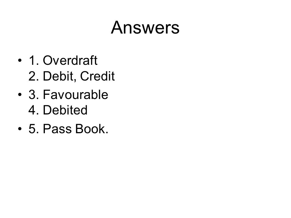 Answers 1. Overdraft 2. Debit, Credit 3. Favourable 4. Debited