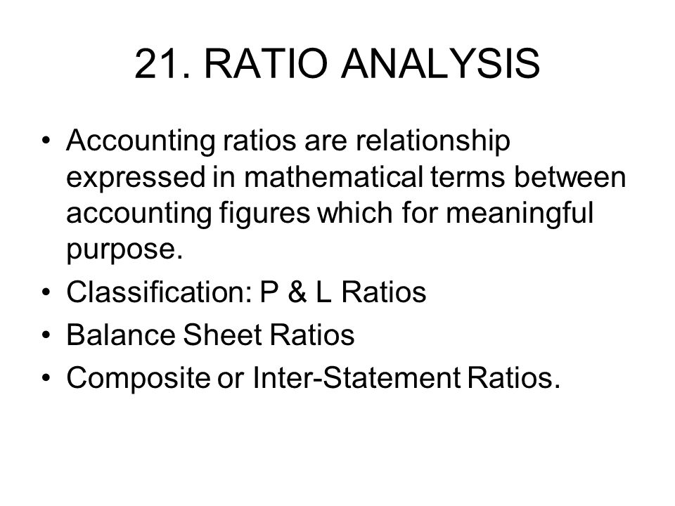 21. RATIO ANALYSIS Accounting ratios are relationship expressed in mathematical terms between accounting figures which for meaningful purpose.