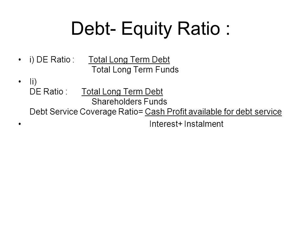 Debt- Equity Ratio : i) DE Ratio : Total Long Term Debt Total Long Term Funds.