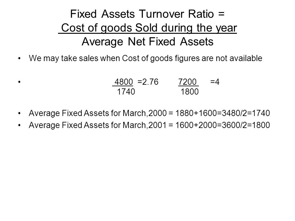 Fixed Assets Turnover Ratio = Cost of goods Sold during the year Average Net Fixed Assets