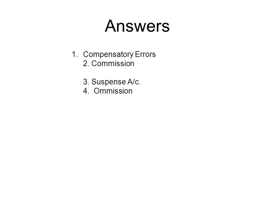Answers Compensatory Errors 2. Commission 3. Suspense A/c. 4. Ommission