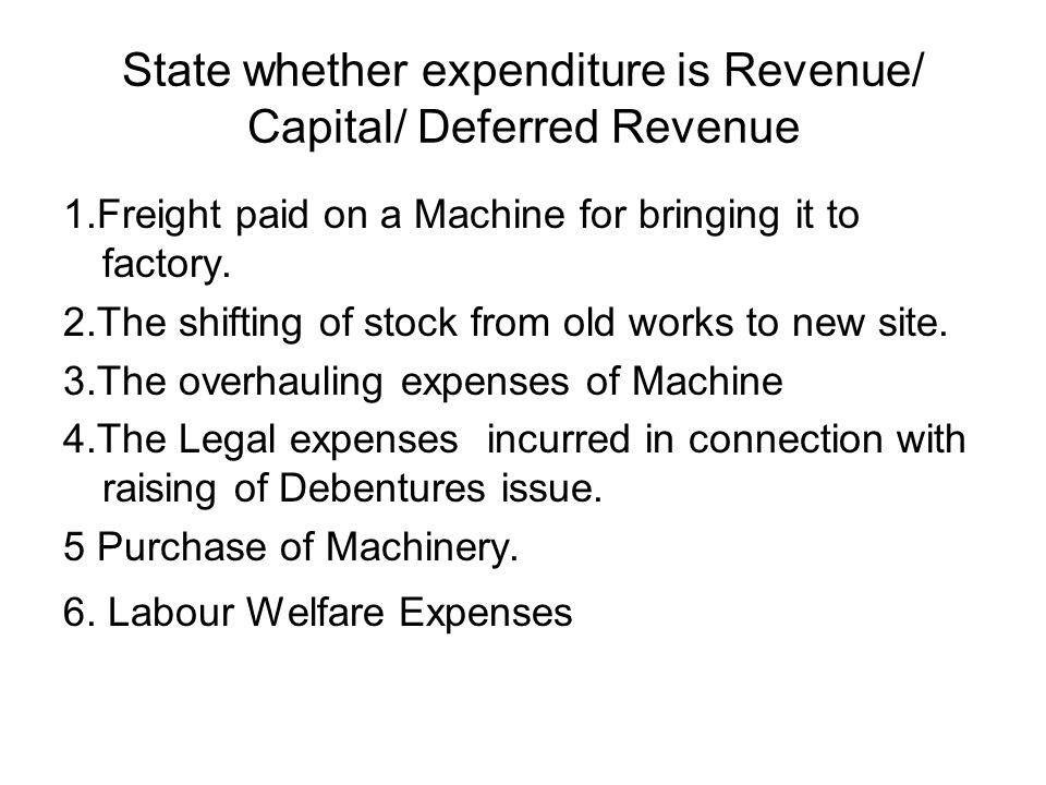 State whether expenditure is Revenue/ Capital/ Deferred Revenue