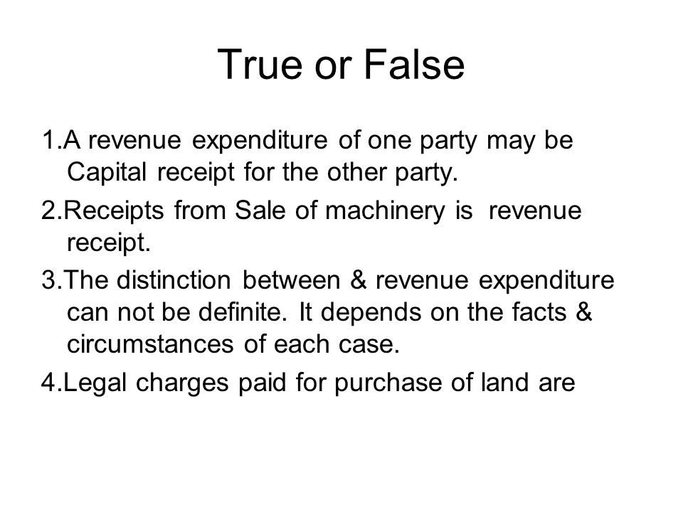 True or False 1.A revenue expenditure of one party may be Capital receipt for the other party.