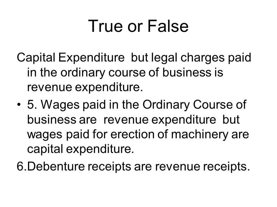 True or False Capital Expenditure but legal charges paid in the ordinary course of business is revenue expenditure.
