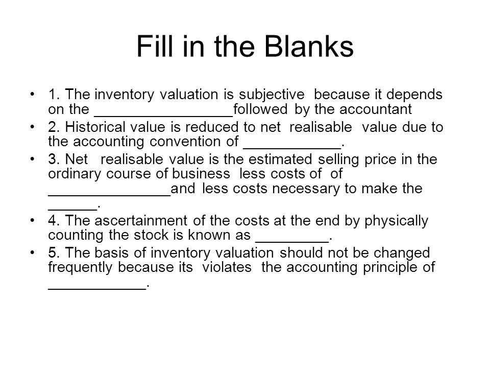 Fill in the Blanks 1. The inventory valuation is subjective because it depends on the _________________followed by the accountant.
